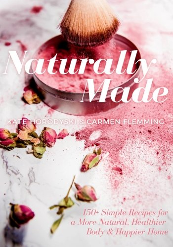 Naturally Made: 150+ Simple Recipes For a More Natural, Healthier Body, & Happier Home by CreateSpace Independent Publishing Platform
