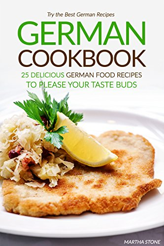 German Cookbook - 25 Delicious German Food Recipes to Please your Taste Buds: Try the Best German Recipes by Martha Stone