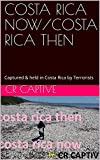 COSTA RICA NOW/COSTA RICA THEN: Although never convicted of or accused of a crime, I was tortured for two days & about to spend the rest of my life in ... .. (CVostaRica Then/Costa Rica Now Book 1)