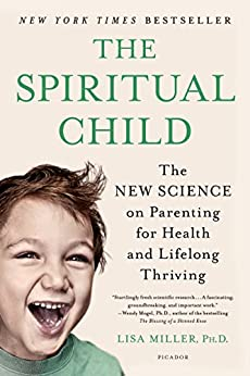 The Spiritual Child: The New Science on Parenting for Health and Lifelong Thriving by [Miller, Dr. Lisa]