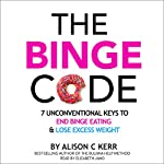 The Binge Code: 7 Unconventional Keys to End Binge Eating and Lose Excess Weight | Ali Kerr