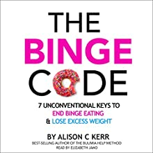 The Binge Code: 7 Unconventional Keys to End Binge Eating and Lose Excess Weight Audiobook by Ali Kerr Narrated by Elizabeth Jamo