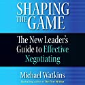 Shaping the Game: The New Leader's Guide to Effective Negotiating Audiobook by Michael Watkins Narrated by Grover Gardner