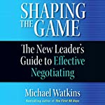 Shaping the Game: The New Leader's Guide to Effective Negotiating | Michael Watkins