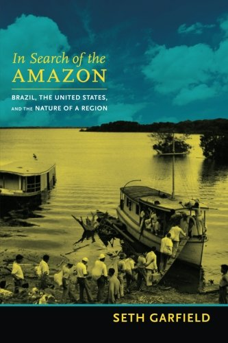 In Search of the Amazon: Brazil, the United States, and the Nature of a Region (American Encounters/Global Interactions)