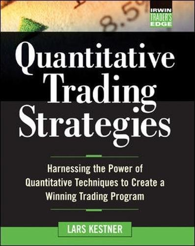Quantitative Trading Strategies: Harnessing the Power of Quantitative Techniques to Create a Winning Trading Program (McGraw-Hill Trader's Edge Series) by Lars Kestner