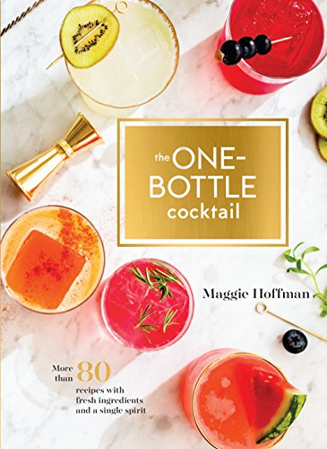 The OneBottle Cocktail: More than 80 Recipes with Fresh Ingredients and a Single Spirit