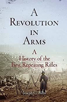 A Revolution in Arms: A History of the First Repeating Rifles (Weapons in history) by [Bilby, Joseph G.]