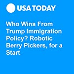 Who Wins From Trump Immigration Policy? Robotic Berry Pickers, for a Start | Elizabeth Weise