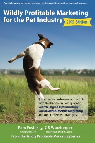 Wildly Profitable Marketing for the Pet Industry: Attract more customers and profits with this hands-on field guide to search engine optimization, ... and other effective strategies. (Volume 1)