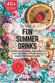 THE BOOK OF FUN SUMMER DRINKS: 44 Refreshing Cocktails, Mixed Drinks, Iced Fruity Coffees, Infused Spirits, Sangrias and Fragrant Liqueurs