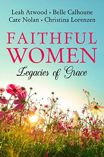 Faithful Women: Legacies of Grace by [Calhoune, Belle, Atwood, Leah, Lorenzen, Christina, Nolan, Cate]