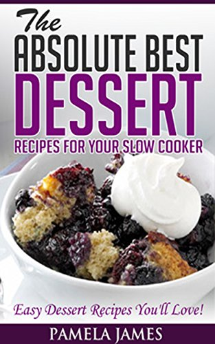 The Absolute Best Dessert Recipes For Your Slow Cooker: Easy Dessert Recipes You'll Love!