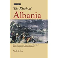 The Birth of Albania: Ethnic Nationalism, the Great Powers of World War I and the Emergence of Albanian Independence