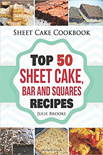 Sheet Cake Cookbook: Top 50 Sheet Cake, Bar and Squares Recipes by Julie Brooke