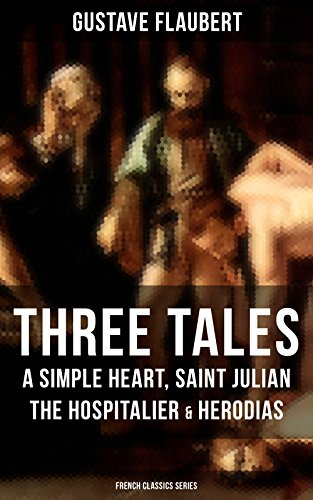 Three Tales: A Simple Heart, Saint Julian the Hospitalier & Herodias (French Classics Series): A Classic of French Literature from the prolific French ... Education, Bouvard et Pécuchet and November