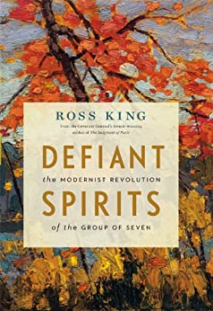Defiant Spirits: The Modernist Revolution of the Group of Seven by [King, Ross]