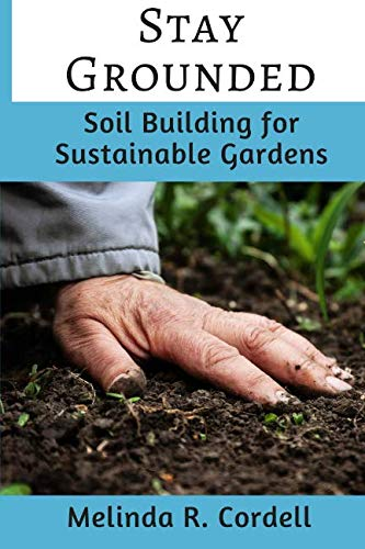 Stay Grounded: Soil Building for Sustainable Gardens (Easy-Growing Gardening) (Volume 9) ()