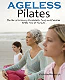 Ageless Pilates: The Secret to Moving Comfortably, Easily and Pain-free for the Rest of Your Life