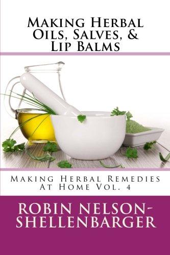 Making Herbal Oils, Salves & Lip Balms: Making Herbal Remedies At Home Vol. 4