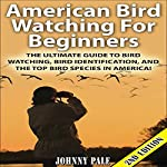 American Bird Watching for Beginners, 2nd Edition: The Ultimate Guide to Bird Watching, Bird Identification, and the Top Bird Species in America | Johnny Pale