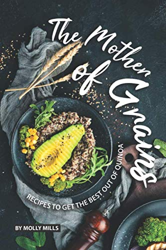 The Mother of Grains: Recipes to Get the Best out of Quinoa