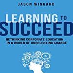 Learning to Succeed: Rethinking Corporate Education in a World of Unrelenting Change | Jason Wingard