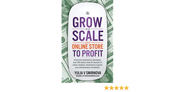 Grow and scale your online store to profit map your ecommerce grow and scale your online store to profit map your ecommerce success from lessons of over 50 experts yulia v smirnova ebook amazon fandeluxe Gallery