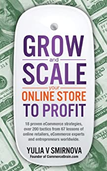Grow and Scale Your Online Store to Profit: Map Your eCommerce Success From Lessons Of Over 50 + Experts. by [Smirnova, Yulia V]