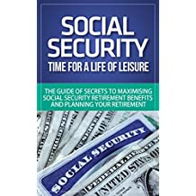 Social Security: Time for a Life of Leisure - The Guide of Secrets to Maximising Social Security Retirement Benefits and Planning Your Retirement (social ... disability, social security made simple)