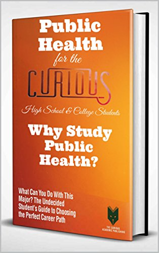 Public Health for the Curious High School & College Students: Why Study Public Health? (The Undecided Students' Guide to Choosing the University Major & Career Path)