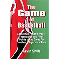 The Game of Basketball: Basketball Fundamentals, Intangibles and Finer Points of the Game for Coaches, Players and Fans…