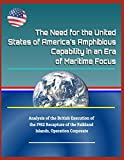 The Need for the United States of Americas Amphibious Capability in an Era of Maritime Focus - Analysis of the British Execution of the 1982 Recapture of the Falkland Islands, Operation Corporate