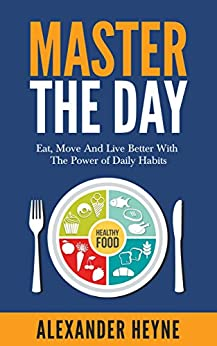 Master The Day: Eat, Move and Live Better With The Power of Daily Habits by [Heyne, Alexander]