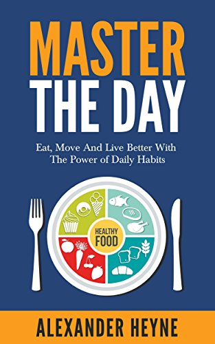 Master The Day: Eat, Move and Live Better With The Power of Daily Habits