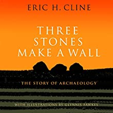 Three Stones Make a Wall: The Story of Archaeology Audiobook by Eric H. Cline Narrated by LJ Ganser