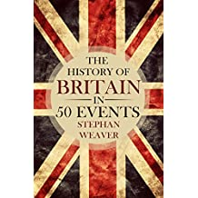 The History of Britain in 50 Events: (British History - History of England - Waterloo - History Books - English History - Magna Carta - War of the Roses) ... in 50 Events Book 1) (English Edition)