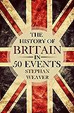 british history timeline - The History of Britain in 50 Events: (British History - History of England - Waterloo - History Books - English History - Magna Carta - War of the Roses) (Timeline History in 50 Events Book 1)