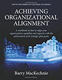 Achieving Organizational Alignment: A workbook on how to align your organization's capability and capacity with the achievement of your strategic plan goals. (Achieving Strategic Alignment) (Volume 2)