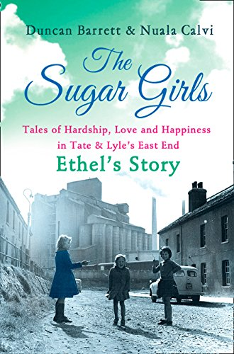 The Sugar Girls - Ethel's Story: Tales of Hardship, Love and Happiness in Tate & Lyle's East End (End Of 2nd World War In Europe)