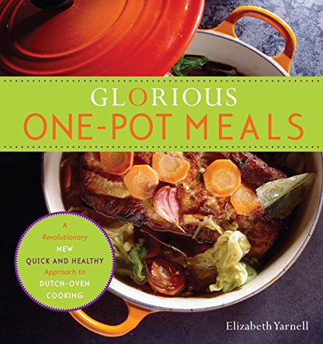 Glorious One-Pot Meals: A Revolutionary New Quick and Healthy Approach to Dutch-Oven Cooking by Elizabeth Yarnell