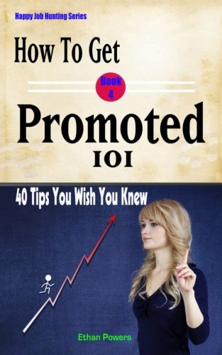 How To Get Promoted 101: Forty Tips You Wish You Knew (Happy Job Hunting) (Volume 4)