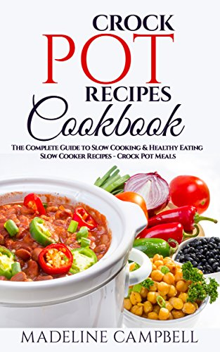 Crock Pot Recipes Cookbook: The Complete Guide to Slow Cooking & Healthy Eating - Slow Cooker Recipes - Crock Pot Meals by Madeline Campbell