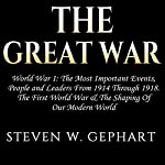 The Great War: World War 1: The Most Important Events, People and Leaders from 1914 Through 1918: The First World War & the Shaping of Our Modern World | Steven W. Gephart
