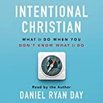 Intentional Christian: What to Do When You Don't Know What to Do | Daniel Ryan Day