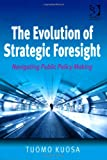 The Evolution of Strategic Foresight : Navigating Public Policy Making, Kuosa, Tuomo, 1409429865