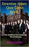 Downton Abbey Quiz Game Book: The Unofficial Fan Challenge- The Aristocrats (Downton Abbey Quiz Games Book 1)