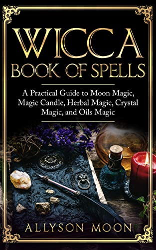 Wicca Book of Spells: A Practical Guide to Moon Magic, Candle Magic, Herbal  Magic, Crystal Magic and Oils Magic