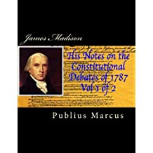 James Madison His Notes on the Constitutional Debates of 1787, Vol 1 of 2