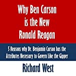 Why Ben Carson Is the New Ronald Reagan: 5 Reasons Why Dr. Benjamin Carson Has the Attributes Necessary to Govern Like the Gipper | Richard West